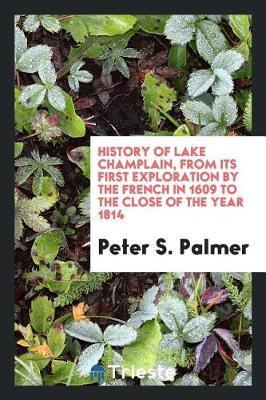 History of Lake Champlain, from Its First Exploration by the French in 1609 to the Close of the Year 1814 by Peter S. Palmer