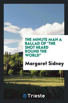 The Minute Man a Ballad of the Shot Heard Round the World by Margaret Sidney