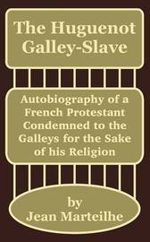 The Huguenot Galley-Slave: Autobiography of a French Protestant Condemned to the Galleys for the Sake of His Religion by Jean Marteilhe image