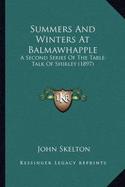 Summers and Winters at Balmawhapple Summers and Winters at Balmawhapple: A Second Series of the Table-Talk of Shirley (1897) a Second Series of the Table-Talk of Shirley (1897) by John Skelton