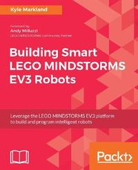 Building Smart LEGO MINDSTORMS EV3 Robots by Kyle Markland