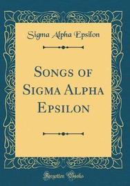Songs of SIGMA Alpha Epsilon (Classic Reprint) by Sigma Alpha Epsilon image