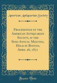 Proceedings of the American Antiquarian Society, at the Semi-Annual Meeting, Held in Boston, April 26, 1871 (Classic Reprint) by American Antiquarian Society image