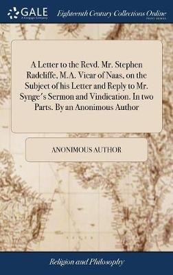 A Letter to the Revd. Mr. Stephen Radcliffe, M.A. Vicar of Naas, on the Subject of His Letter and Reply to Mr. Synge's Sermon and Vindication. in Two Parts. by an Anonimous Author by Anonimous Author