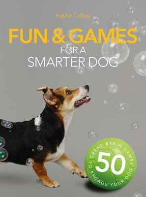 Fun & Games for a Smarter Dog by Sophie Collins
