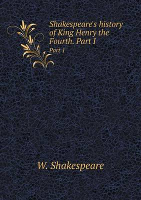 Shakespeare's History of King Henry the Fourth. Part I Part 1 by W Shakespeare