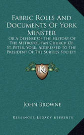 Fabric Rolls and Documents of York Minster: Or a Defense of the History of the Metropolitan Church of St. Peter, York, Addressed to the President of the Surtees Society (1862) by John Browne