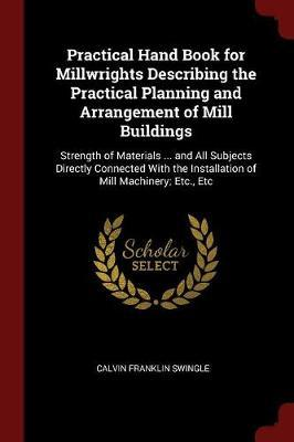 Practical Hand Book for Millwrights Describing the Practical Planning and Arrangement of Mill Buildings by Calvin Franklin Swingle image