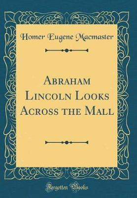 Abraham Lincoln Looks Across the Mall (Classic Reprint) by Homer Eugene MacMaster