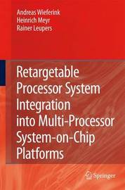 Retargetable Processor System Integration into Multi-Processor System-on-Chip Platforms by Andreas Wieferink