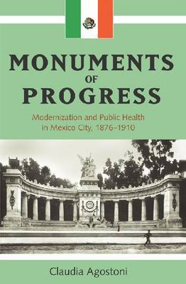 Monuments of Progress: Modernization and Public Health in Mexico City, 1876-1910 by Claudia Agostoni