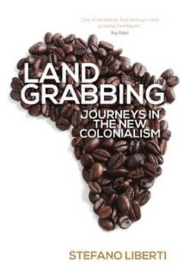 Land Grabbing: Journeys in the New Colonialism by Stefano Liberti