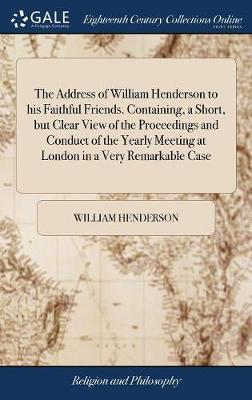 The Address of William Henderson to His Faithful Friends. Containing, a Short, But Clear View of the Proceedings and Conduct of the Yearly Meeting at London in a Very Remarkable Case by William Henderson