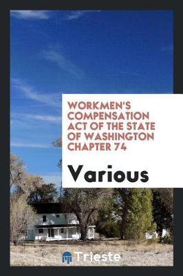 Workmen's Compensation Act of the State of Washington Chapter 74 by Various ~ image