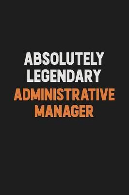 Absolutely Legendary Administrative Manager by Camila Cooper