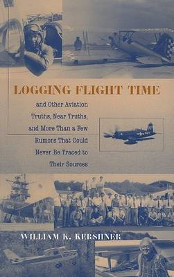 Logging Flight Time: And Other Aviation Truths, Near Truths, and More Than a Few Rumors That Could Never Be Traced to Their Sources by William K Kershner image