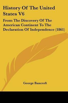History Of The United States V6: From The Discovery Of The American Continent To The Declaration Of Independence (1861) by George Bancroft