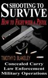 Shooting to Survive: How to Fight with a Pistol by Timothy D Blakeley