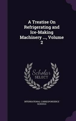 A Treatise on Refrigerating and Ice-Making Machinery ..., Volume 2