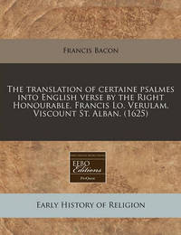 The Translation of Certaine Psalmes Into English Verse by the Right Honourable, Francis Lo. Verulam, Viscount St. Alban. (1625) by Francis Bacon
