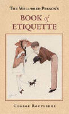 The Well-Bred Person's Book of Etiquette by George Routledge