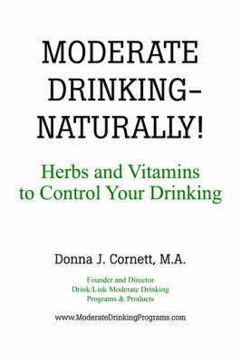 MODERATE DRINKING - NATURALLY! Herbs and Vitamins to Control Your Drinking by Donna, J Cornett