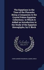The Egyptians in the Time of the Pharaohs. Being a Companion to the Crystal Palace Egyptian Collections. to Which Is Added an Introduction to the Study of the Egyptian Hieroglyphs, by S. Birch by John Gardner Wilkinson