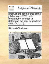 [Instructions for the Time of the Jubilee Anno 1751, with Meditations, in Order to Determine the Soul to Turn from Sin to God, ... ]. by Richard Challoner