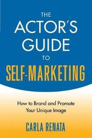 The Actor's Guide to Self-Marketing by Carla Renata