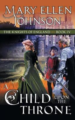 A Child Upon the Throne (the Knights of England Series, Book 4) by Mary Ellen Johnson