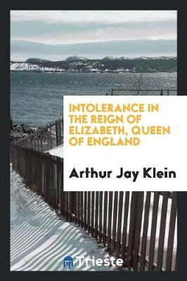 Intolerance in the Reign of Elizabeth, Queen of England by Arthur Jay Klein