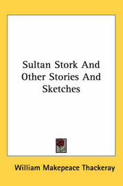Sultan Stork And Other Stories And Sketches by William Makepeace Thackeray