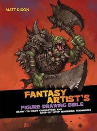 The Fantasy Artist's Figure Drawing Bible: Ready-To-Draw Characters and Step-By-Step Rendering Techniques by Matt Dixon
