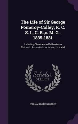 The Life of Sir George Pomeroy-Colley, K. C. S. I., C. B., C. M. G., 1835-1881 by William Francis Butler