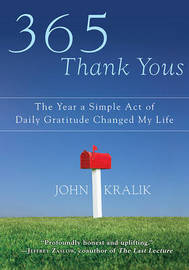 365 Thank Yous: The Year a Simple Act of Daily Gratitude Changed My Life by John Kralik