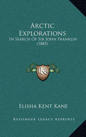 Arctic Explorations: In Search of Sir John Franklin (1885) by Elisha Kent Kane