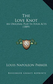 The Love Knot: An Original Play in Four Acts (1889) by Louis Napoleon Parker