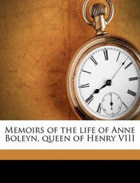 Memoirs of the Life of Anne Boleyn, Queen of Henry VIII by Elizabeth Ogilvy Benger
