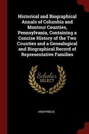 Historical and Biographical Annals of Columbia and Montour Counties, Pennsylvania, Containing a Concise History of the Two Counties and a Genealogical and Biographical Record of Representative Families by * Anonymous