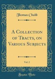 A Collection of Tracts on Various Subjects, Vol. 2 (Classic Reprint) by Thomas Chubb image