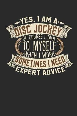 Yes, I Am a Disc Jockey of Course I Talk to Myself When I Work Sometimes I Need Expert Advice by Maximus Designs