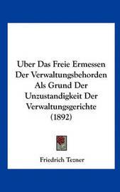 Uber Das Freie Ermessen Der Verwaltungsbehorden ALS Grund Der Unzustandigkeit Der Verwaltungsgerichte (1892) by Friedrich Tezner image