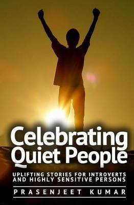 Celebrating Quiet People: Uplifting Stories for Introverts and Highly Sensitive Persons by Prasenjeet Kumar