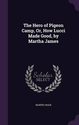 The Hero of Pigeon Camp, Or, How Lucci Made Good, by Martha James by Martha Waln image