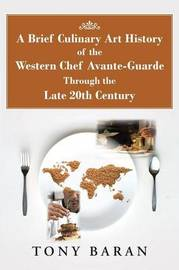 A Brief Culinary Art History of the Western Chef Avante-Guarde Through the Late 20th Century by Tony Baran