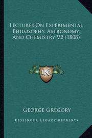 Lectures on Experimental Philosophy, Astronomy, and Chemistry V2 (1808) by George Gregory