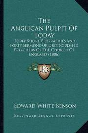 The Anglican Pulpit of Today: Forty Short Biographies and Forty Sermons of Distinguished Preachers of the Church of England (1886) by Edward White Benson
