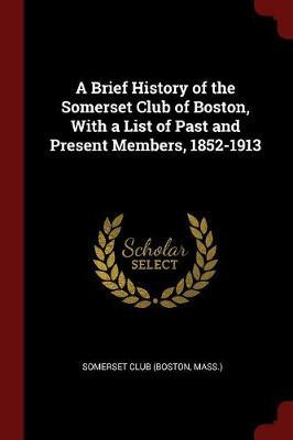 A Brief History of the Somerset Club of Boston, with a List of Past and Present Members, 1852-1913