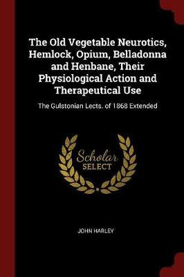 The Old Vegetable Neurotics, Hemlock, Opium, Belladonna and Henbane, Their Physiological Action and Therapeutical Use by John Harley image