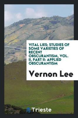 Vital Lies; Studies of Some Varieties of Recent Obscurantism, Vol. II, Part II by Vernon Lee